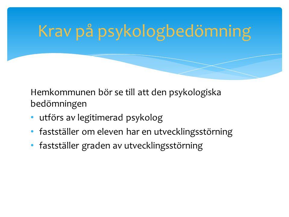 Krav på psykologbedömning Hemkommunen bör se till att den psykologiska bedömningen • utförs av legitimerad psykolog • fastställer om eleven har en utv