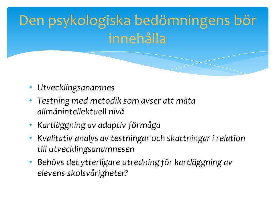Den psykologiska bedömningens bör innehålla • Utvecklingsanamnes • Testning med metodik som avser att mäta allmänintellektuell nivå • Kartläggning av
