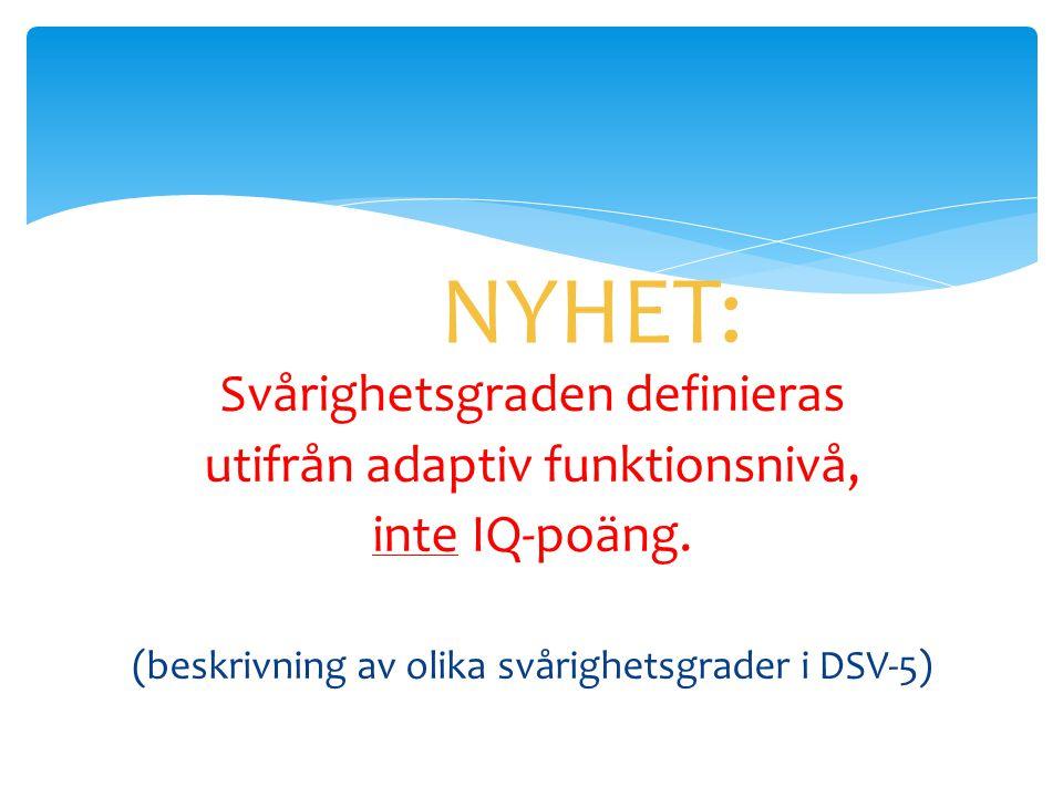NYHET: Svårighetsgraden definieras utifrån adaptiv funktionsnivå, inte IQ-poäng. (beskrivning av olika svårighetsgrader i DSV-5)
