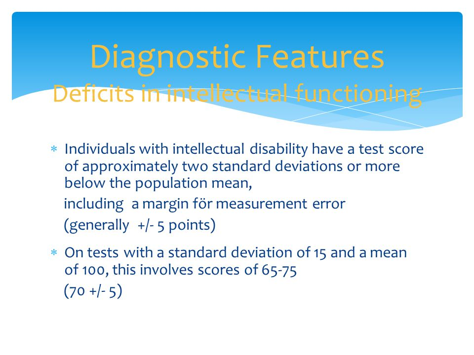 Diagnostic Features Deficits in intellectual functioning  Individuals with intellectual disability have a test score of approximately two standard de