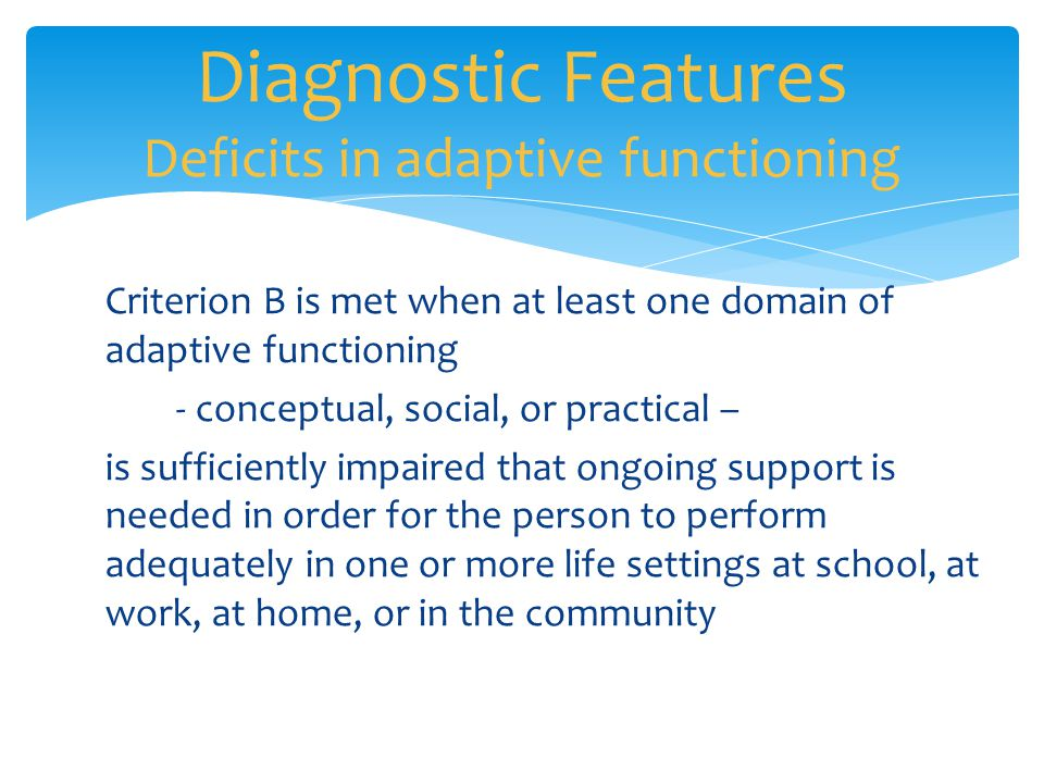 Diagnostic Features Deficits in adaptive functioning Criterion B is met when at least one domain of adaptive functioning - conceptual, social, or prac