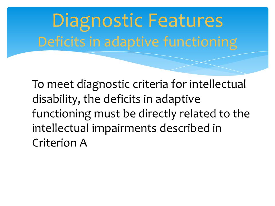 Diagnostic Features Deficits in adaptive functioning To meet diagnostic criteria for intellectual disability, the deficits in adaptive functioning mus