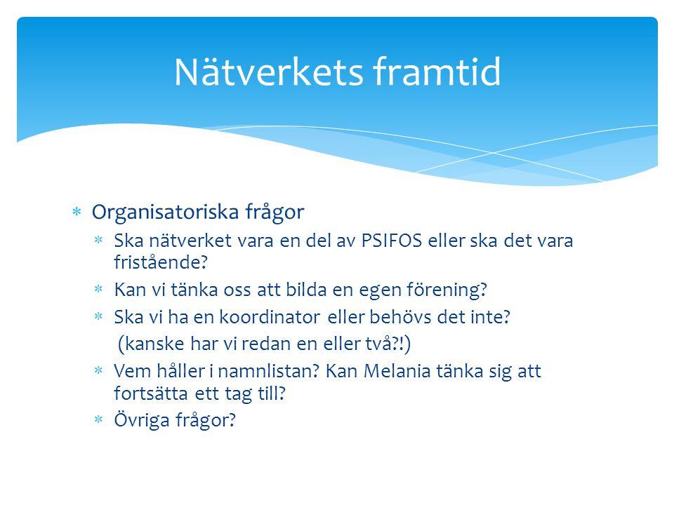  Organisatoriska frågor  Ska nätverket vara en del av PSIFOS eller ska det vara fristående?  Kan vi tänka oss att bilda en egen förening?  Ska vi