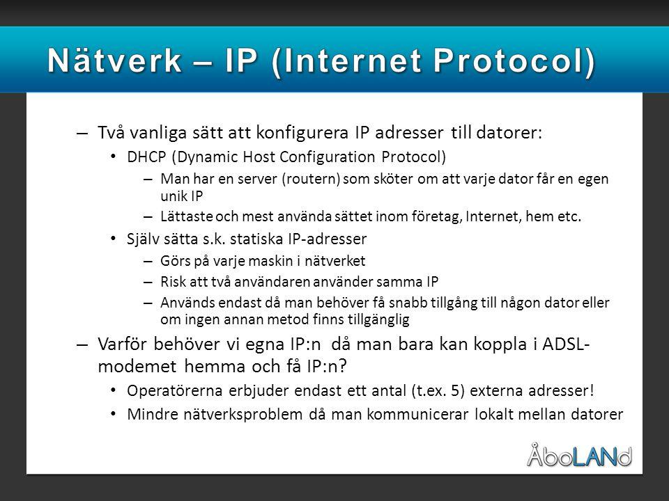 – Två vanliga sätt att konfigurera IP adresser till datorer: • DHCP (Dynamic Host Configuration Protocol) – Man har en server (routern) som sköter om att varje dator får en egen unik IP – Lättaste och mest använda sättet inom företag, Internet, hem etc.