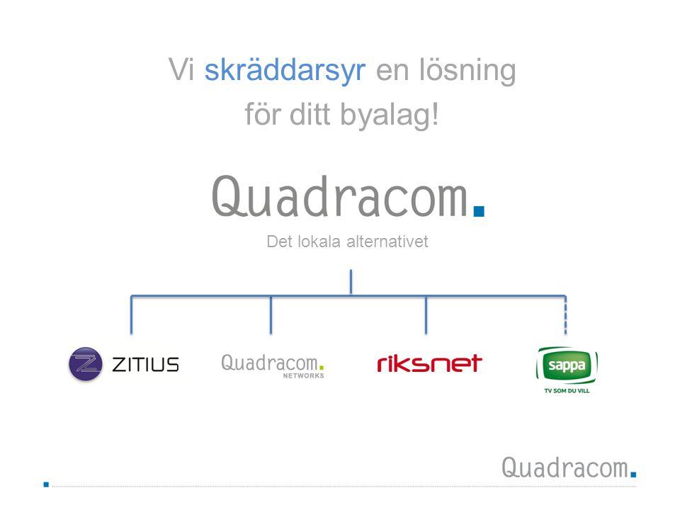 Quadracom idag  Etablerade i 102 kommuner varav förvaltningsnät i 70 kommuner  182 000 fiberanslutna portar, nr 1 i Sverige  850 000 DSL-portar, nr 2 i Sverige  58 anställda  Drygt 20 Tjänsteleverantörer  Nationell täckning via partners  Investeringar i egen infrastruktur till ett värde av ca 1 600 Mkr