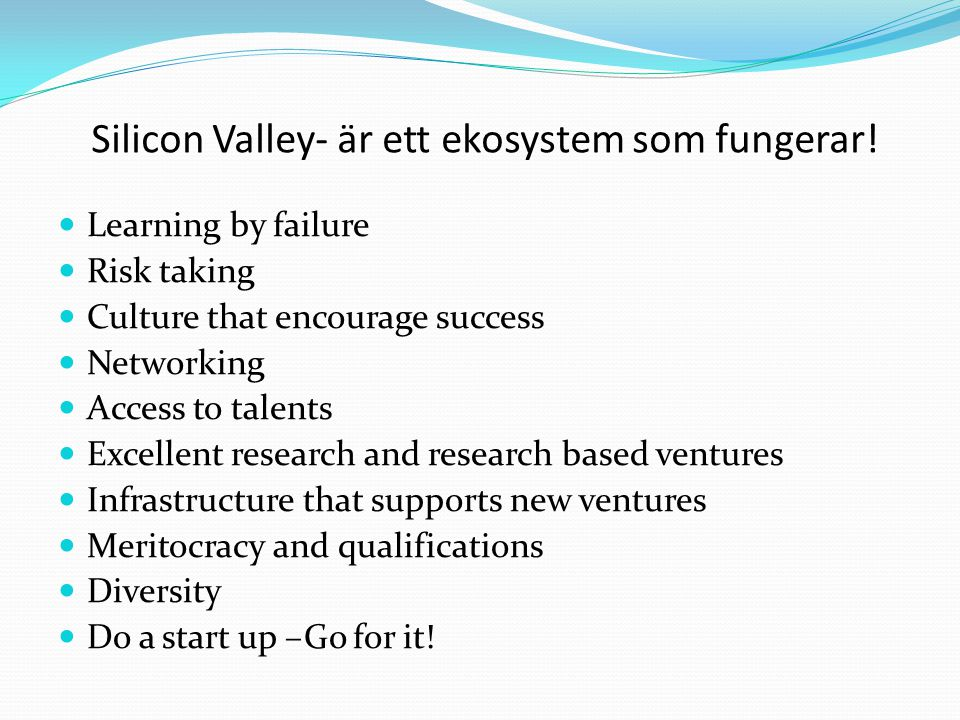 Silicon Valley- är ett ekosystem som fungerar!  Learning by failure  Risk taking  Culture that encourage success  Networking  Access to talents 