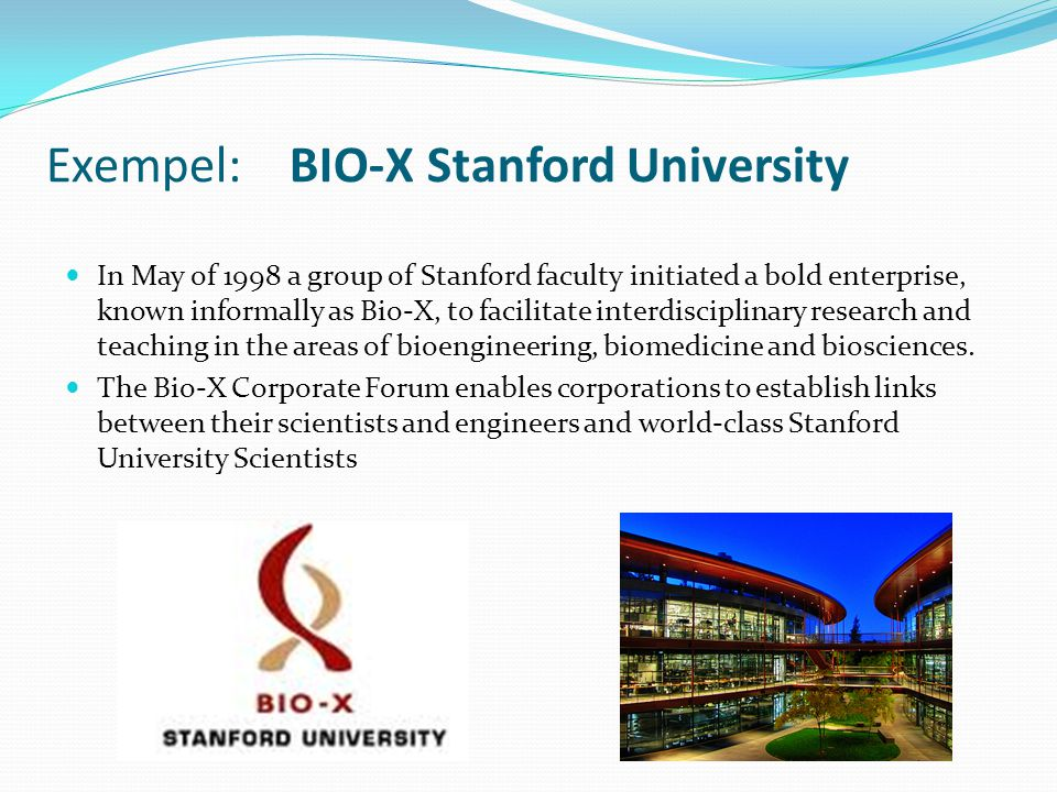Exempel: BIO-X Stanford University  In May of 1998 a group of Stanford faculty initiated a bold enterprise, known informally as Bio-X, to facilitate