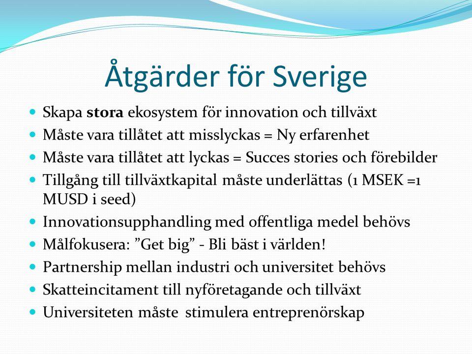 Åtgärder för Sverige  Skapa stora ekosystem för innovation och tillväxt  Måste vara tillåtet att misslyckas = Ny erfarenhet  Måste vara tillåtet at