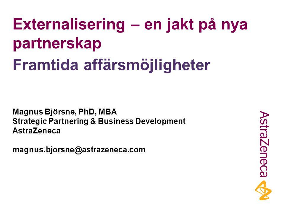 Externalisering – en jakt på nya partnerskap Magnus Björsne, PhD, MBA Strategic Partnering & Business Development AstraZeneca magnus.bjorsne@astrazeneca.com Framtida affärsmöjligheter