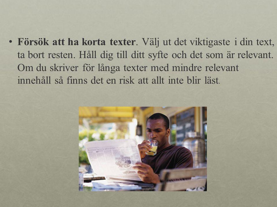 • Försök att ha korta texter.Välj ut det viktigaste i din text, ta bort resten.