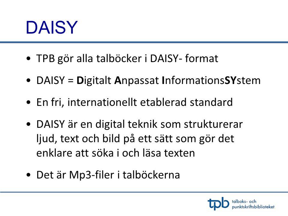 DAISY •TPB gör alla talböcker i DAISY- format •DAISY = Digitalt Anpassat InformationsSYstem •En fri, internationellt etablerad standard •DAISY är en digital teknik som strukturerar ljud, text och bild på ett sätt som gör det enklare att söka i och läsa texten •Det är Mp3-filer i talböckerna