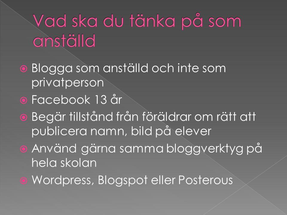  Blogga som anställd och inte som privatperson  Facebook 13 år  Begär tillstånd från föräldrar om rätt att publicera namn, bild på elever  Använd gärna samma bloggverktyg på hela skolan  Wordpress, Blogspot eller Posterous