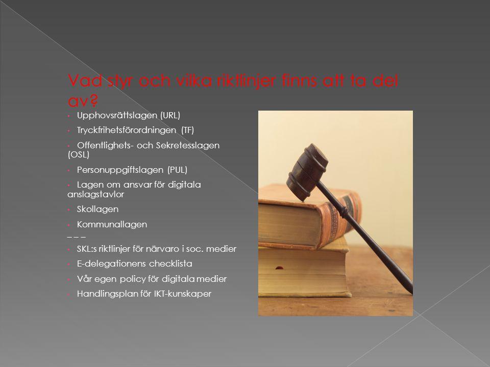 • Upphovsrättslagen (URL) • Tryckfrihetsförordningen (TF) • Offentlighets- och Sekretesslagen (OSL) • Personuppgiftslagen (PUL) • Lagen om ansvar för digitala anslagstavlor • Skollagen • Kommunallagen _ _ _ • SKL:s riktlinjer för närvaro i soc.