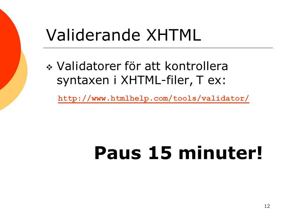 12 Validerande XHTML  Validatorer för att kontrollera syntaxen i XHTML-filer, T ex: http://www.htmlhelp.com/tools/validator/ Paus 15 minuter!
