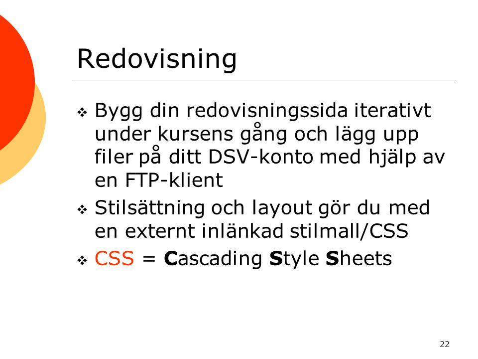 22 Redovisning  Bygg din redovisningssida iterativt under kursens gång och lägg upp filer på ditt DSV-konto med hjälp av en FTP-klient  Stilsättning