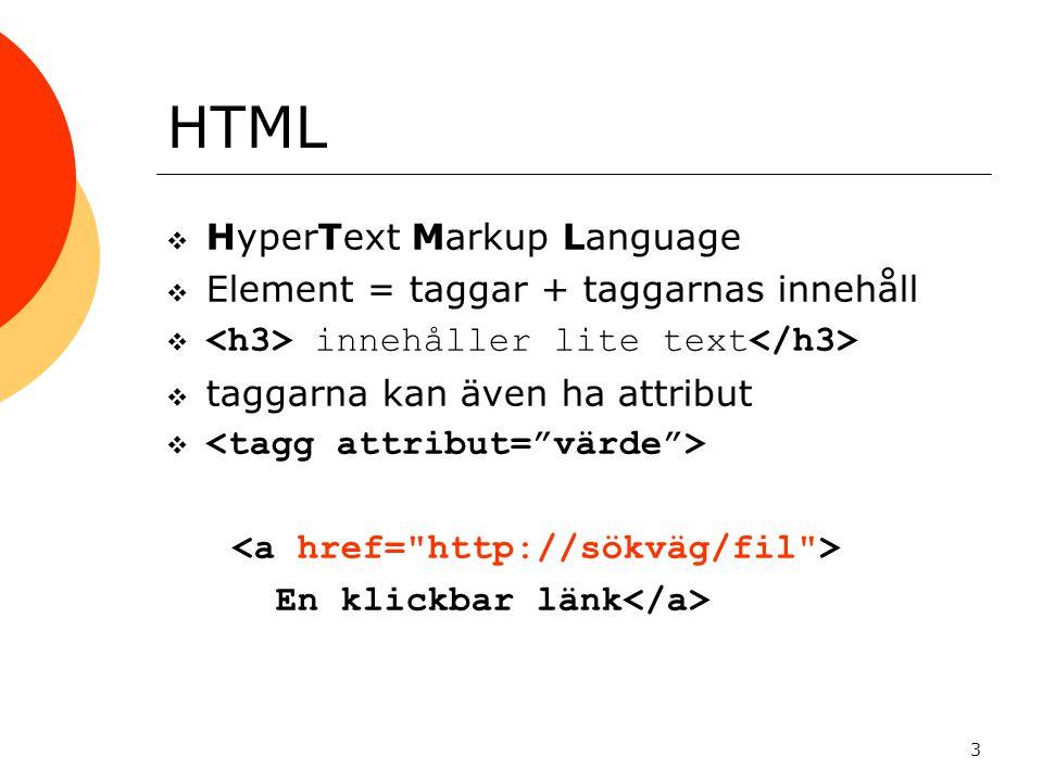 3 HTML  HyperText Markup Language  Element = taggar + taggarnas innehåll  innehåller lite text  taggarna kan även ha attribut  En klickbar länk