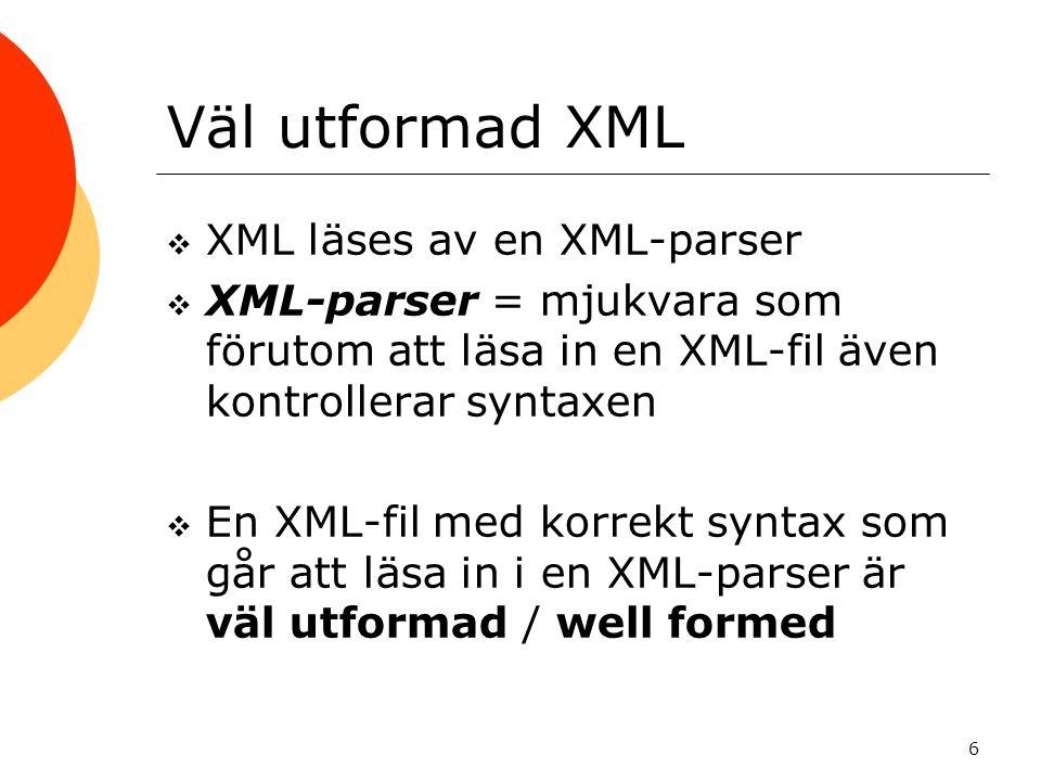 6 Väl utformad XML  XML läses av en XML-parser  XML-parser = mjukvara som förutom att läsa in en XML-fil även kontrollerar syntaxen  En XML-fil med