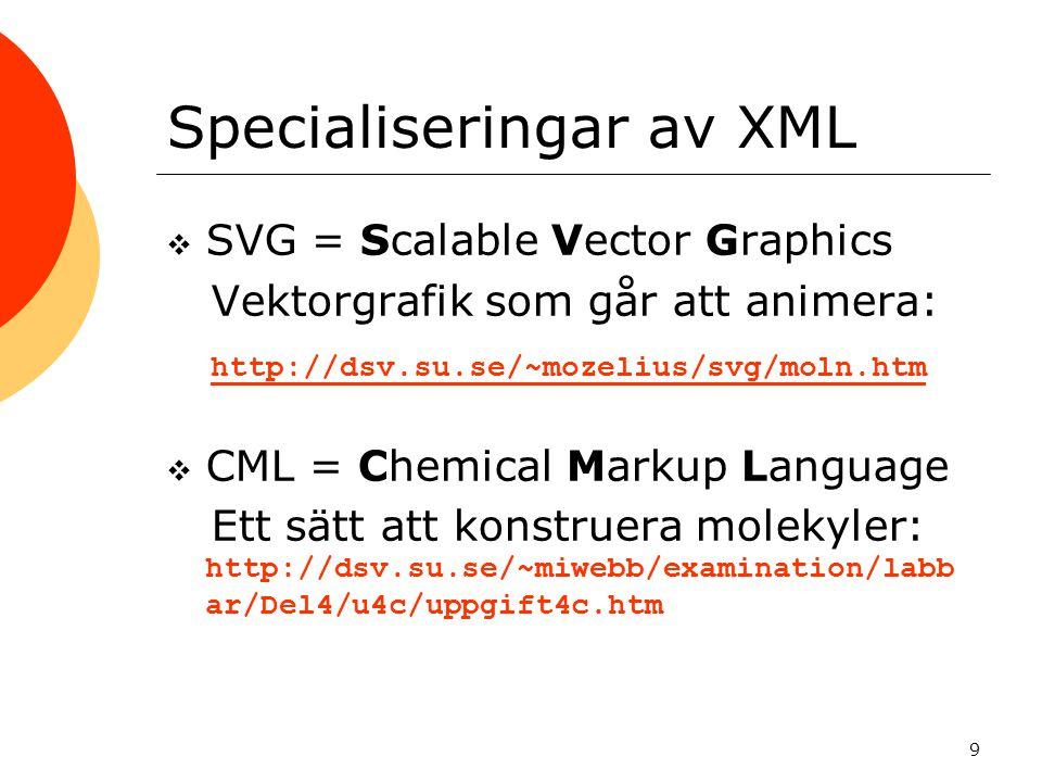 9 Specialiseringar av XML  SVG = Scalable Vector Graphics Vektorgrafik som går att animera: http://dsv.su.se/~mozelius/svg/moln.htm  CML = Chemical