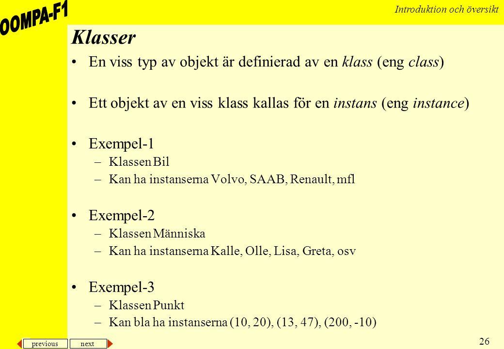previous next 26 Introduktion och översikt Klasser •En viss typ av objekt är definierad av en klass (eng class) •Ett objekt av en viss klass kallas fö