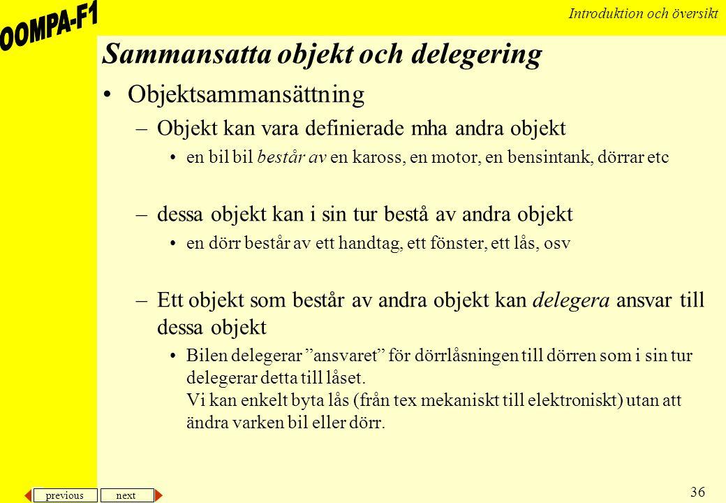 previous next 36 Introduktion och översikt Sammansatta objekt och delegering •Objektsammansättning –Objekt kan vara definierade mha andra objekt •en b