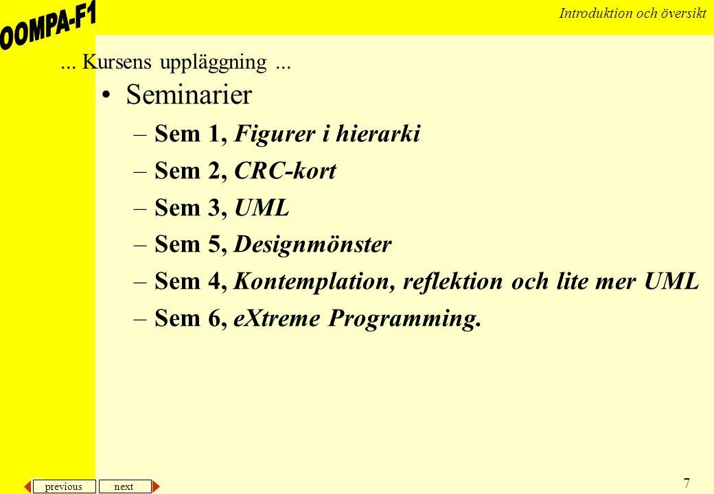 previous next 7 Introduktion och översikt •Seminarier –Sem 1, Figurer i hierarki –Sem 2, CRC-kort –Sem 3, UML –Sem 5, Designmönster –Sem 4, Kontemplat