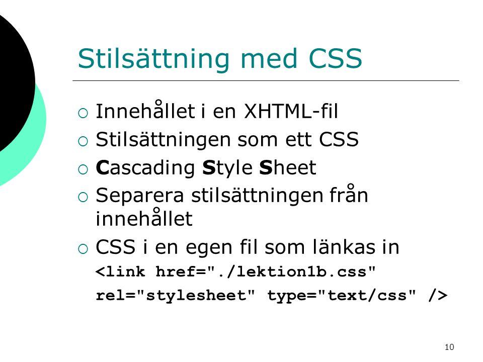 10 Stilsättning med CSS  Innehållet i en XHTML-fil  Stilsättningen som ett CSS  Cascading Style Sheet  Separera stilsättningen från innehållet  CSS i en egen fil som länkas in 