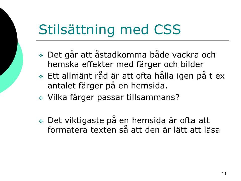 11 Stilsättning med CSS  Det går att åstadkomma både vackra och hemska effekter med färger och bilder  Ett allmänt råd är att ofta hålla igen på t ex antalet färger på en hemsida.