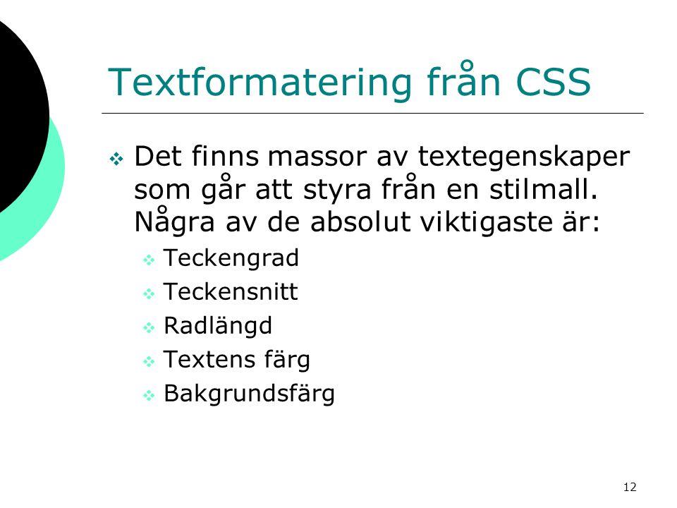 12 Textformatering från CSS  Det finns massor av textegenskaper som går att styra från en stilmall. Några av de absolut viktigaste är:  Teckengrad 