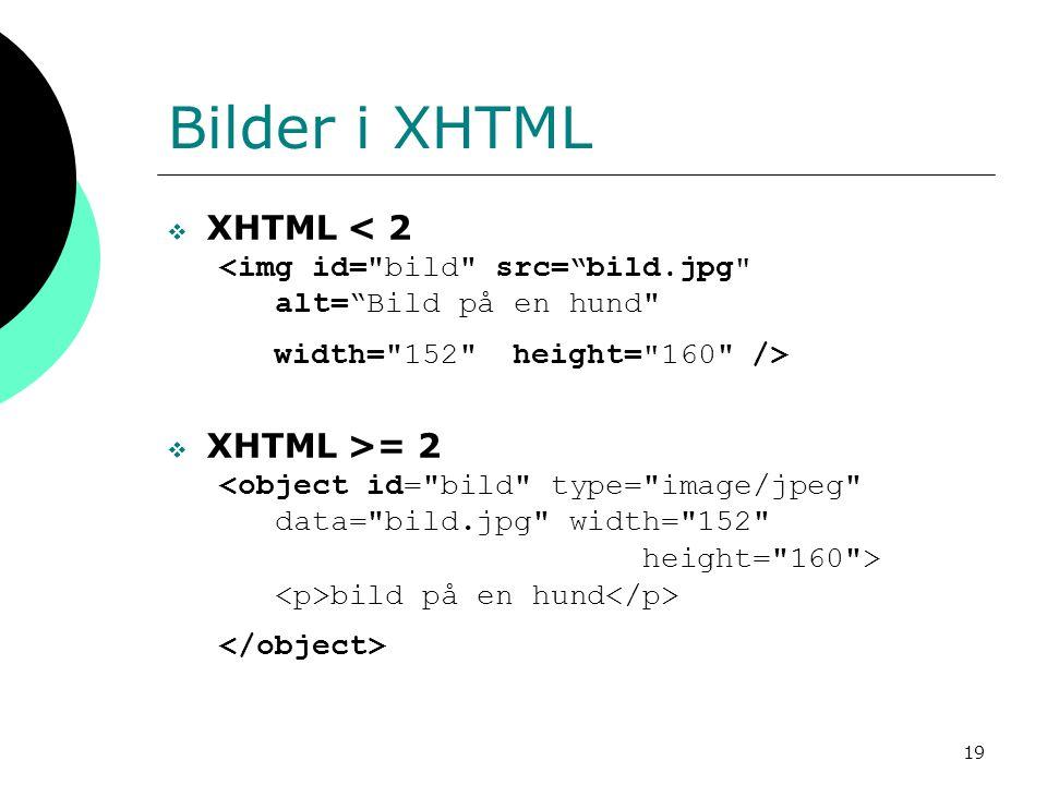 19 Bilder i XHTML  XHTML < 2 <img id= bild src= bild.jpg alt= Bild på en hund width= 152 height= 160 />  XHTML >= 2 <object id= bild type= image/jpeg data= bild.jpg width= 152 height= 160 > bild på en hund