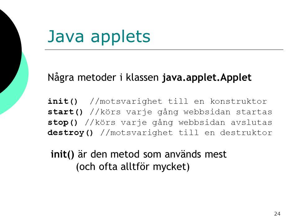 24 Java applets Några metoder i klassen java.applet.Applet init() //motsvarighet till en konstruktor start() //körs varje gång webbsidan startas stop() //körs varje gång webbsidan avslutas destroy() //motsvarighet till en destruktor init() är den metod som används mest (och ofta alltför mycket)