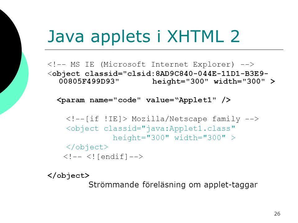26 Java applets i XHTML 2 Mozilla/Netscape family --> <object classid= java:Applet1.class height= 300 width= 300 > Strömmande föreläsning om applet-taggar