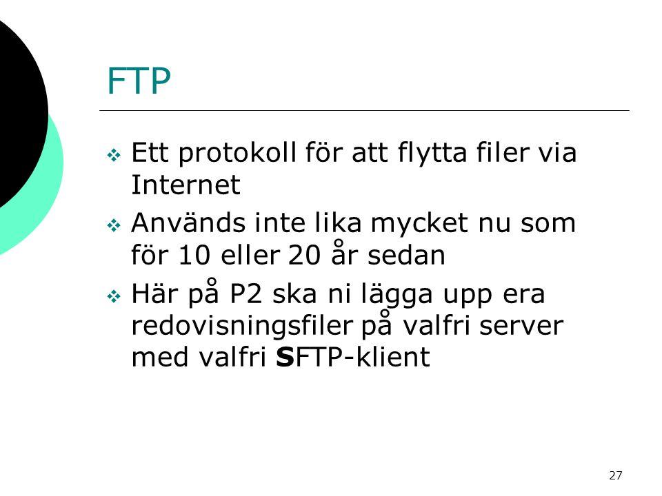 27 FTP  Ett protokoll för att flytta filer via Internet  Används inte lika mycket nu som för 10 eller 20 år sedan  Här på P2 ska ni lägga upp era redovisningsfiler på valfri server med valfri SFTP-klient