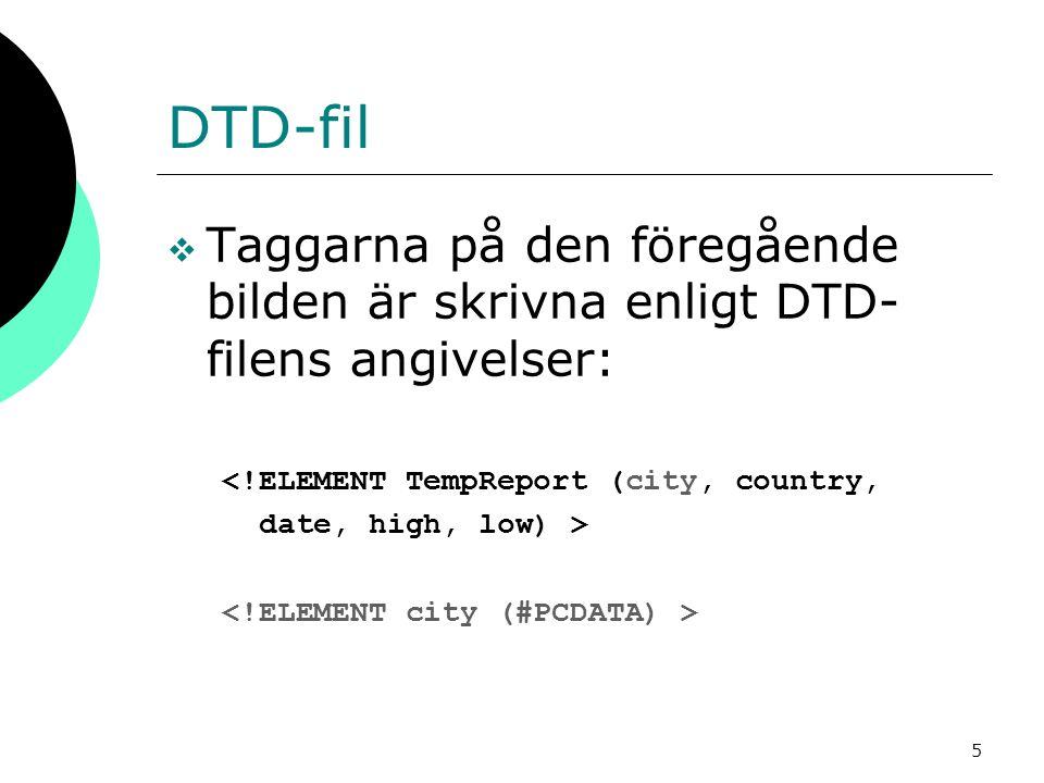 5 DTD-fil  Taggarna på den föregående bilden är skrivna enligt DTD- filens angivelser: <!ELEMENT TempReport (city, country, date, high, low) >