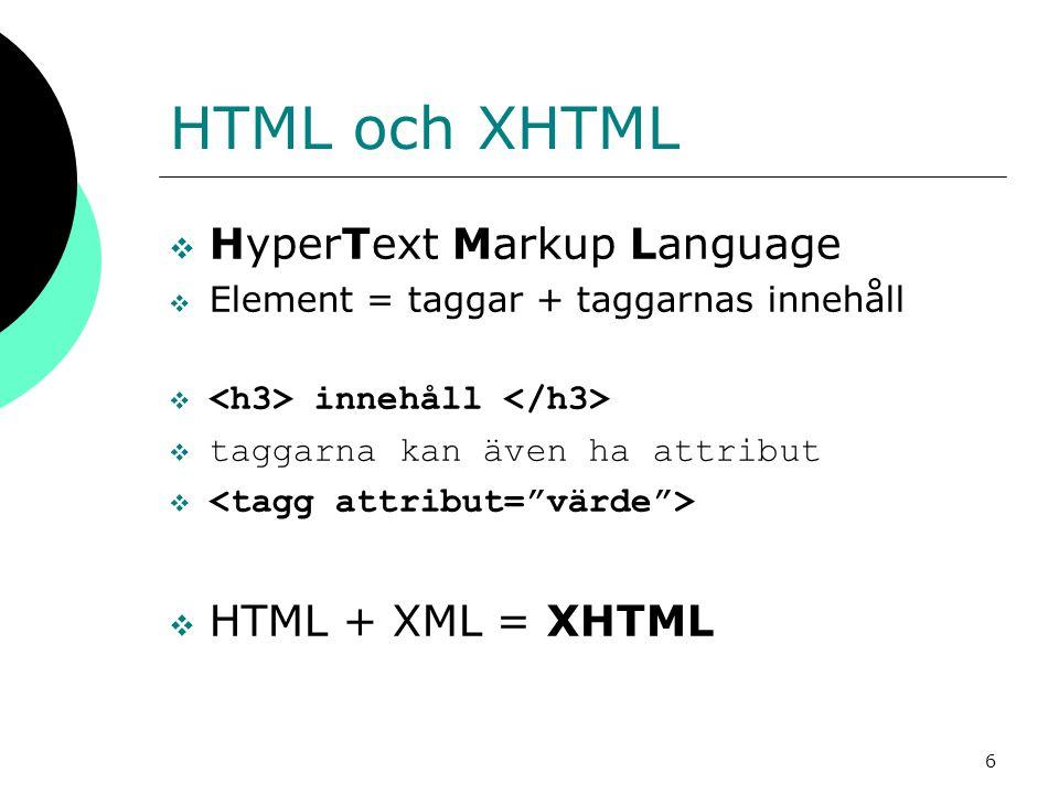 6 HTML och XHTML  HyperText Markup Language  Element = taggar + taggarnas innehåll  innehåll  taggarna kan även ha attribut   HTML + XML = XHTML