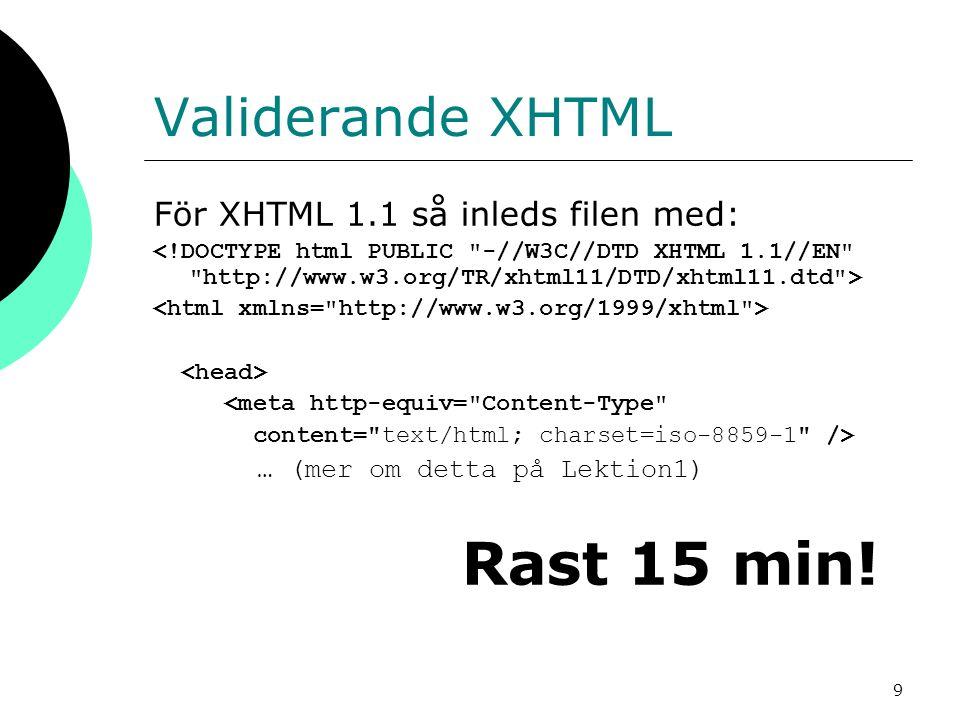 9 Validerande XHTML För XHTML 1.1 så inleds filen med: <meta http-equiv= Content-Type content= text/html; charset=iso-8859-1 /> … (mer om detta på Lektion1) Rast 15 min!