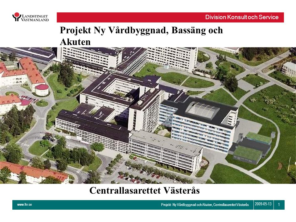 www.ltv.se Projekt Ny Vårdbyggnad och Akuten, Centrallasarettet Västerås Division Konsult och Service 1 2009-05-13 Projekt Ny Vårdbyggnad, Bassäng och