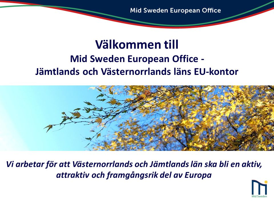 Välkommen till Mid Sweden European Office - Jämtlands och Västernorrlands läns EU-kontor Vi arbetar för att Västernorrlands och Jämtlands län ska bli
