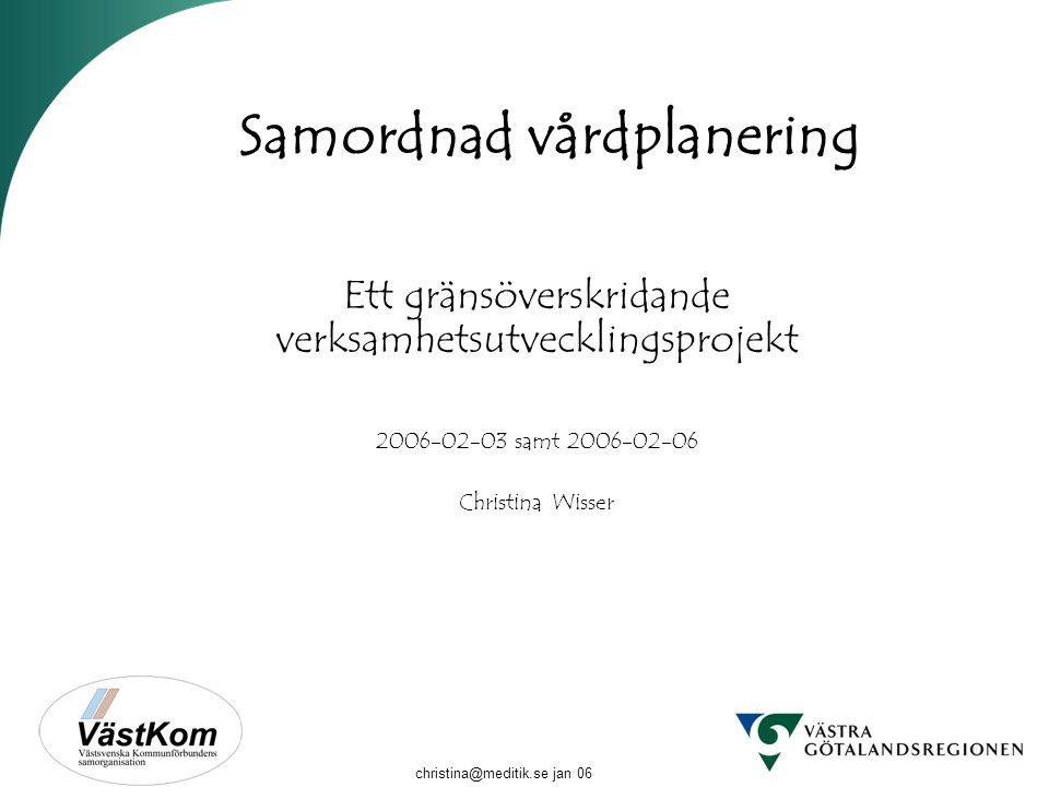 christina@meditik.se jan 06 Samordnad vårdplanering Ett gränsöverskridande verksamhetsutvecklingsprojekt 2006-02-03 samt 2006-02-06 Christina Wisser