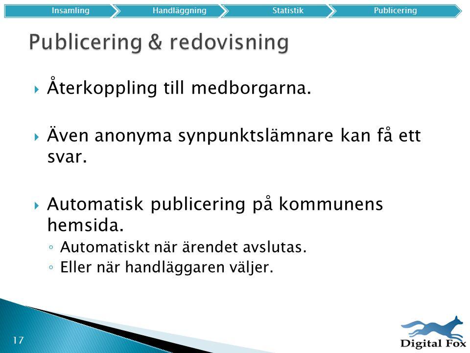 17 InsamlingHandläggningStatistikPublicering  Återkoppling till medborgarna.  Även anonyma synpunktslämnare kan få ett svar.  Automatisk publicerin