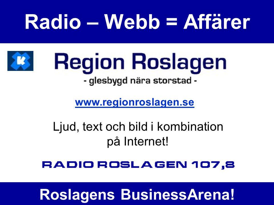 Radio – Webb = Affärer Ljud, text och bild i kombination på Internet! www.regionroslagen.se Roslagens BusinessArena!