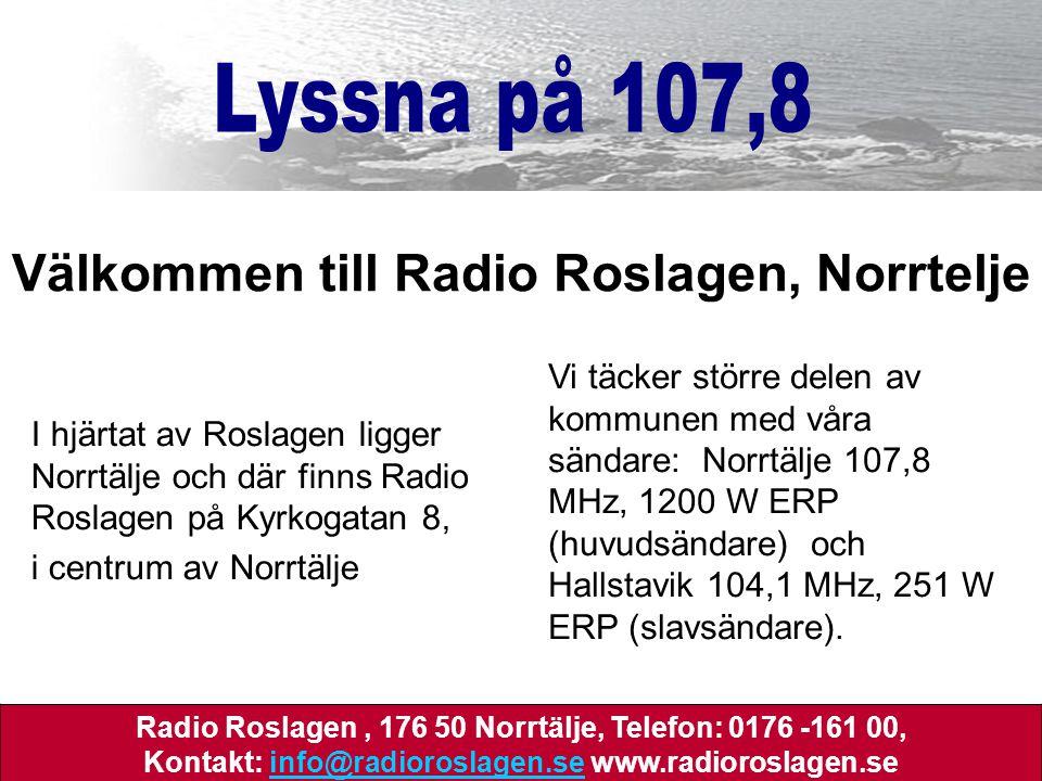 I hjärtat av Roslagen ligger Norrtälje och där finns Radio Roslagen på Kyrkogatan 8, i centrum av Norrtälje Välkommen till Radio Roslagen, Norrtelje Vi täcker större delen av kommunen med våra sändare: Norrtälje 107,8 MHz, 1200 W ERP (huvudsändare) och Hallstavik 104,1 MHz, 251 W ERP (slavsändare).