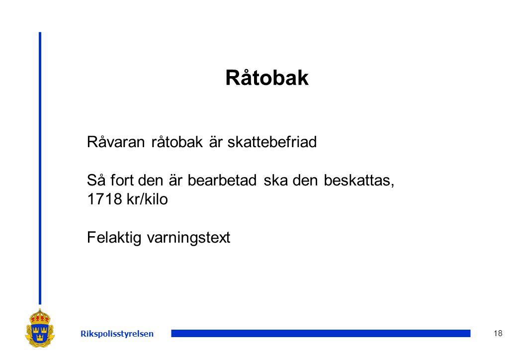 18 Råtobak Rikspolisstyrelsen Råvaran råtobak är skattebefriad Så fort den är bearbetad ska den beskattas, 1718 kr/kilo Felaktig varningstext