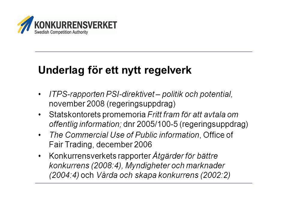 Underlag för ett nytt regelverk •ITPS-rapporten PSI-direktivet – politik och potential, november 2008 (regeringsuppdrag) •Statskontorets promemoria Fritt fram för att avtala om offentlig information; dnr 2005/100-5 (regeringsuppdrag) •The Commercial Use of Public information, Office of Fair Trading, december 2006 •Konkurrensverkets rapporter Åtgärder för bättre konkurrens (2008:4), Myndigheter och marknader (2004:4) och Vårda och skapa konkurrens (2002:2)