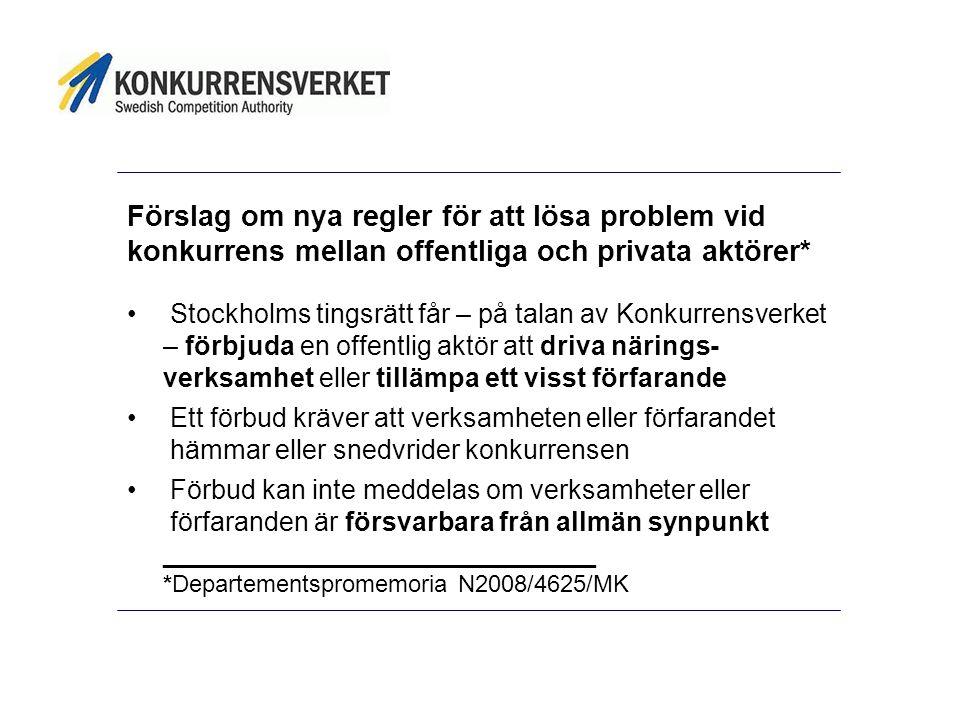 Förslag om nya regler för att lösa problem vid konkurrens mellan offentliga och privata aktörer* • Stockholms tingsrätt får – på talan av Konkurrensverket – förbjuda en offentlig aktör att driva närings- verksamhet eller tillämpa ett visst förfarande • Ett förbud kräver att verksamheten eller förfarandet hämmar eller snedvrider konkurrensen • Förbud kan inte meddelas om verksamheter eller förfaranden är försvarbara från allmän synpunkt _____________________________ *Departementspromemoria N2008/4625/MK