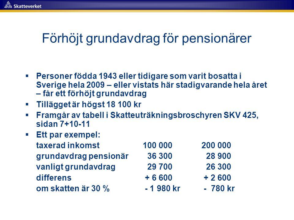 Förhöjt grundavdrag för pensionärer  Personer födda 1943 eller tidigare som varit bosatta i Sverige hela 2009 – eller vistats här stadigvarande hela