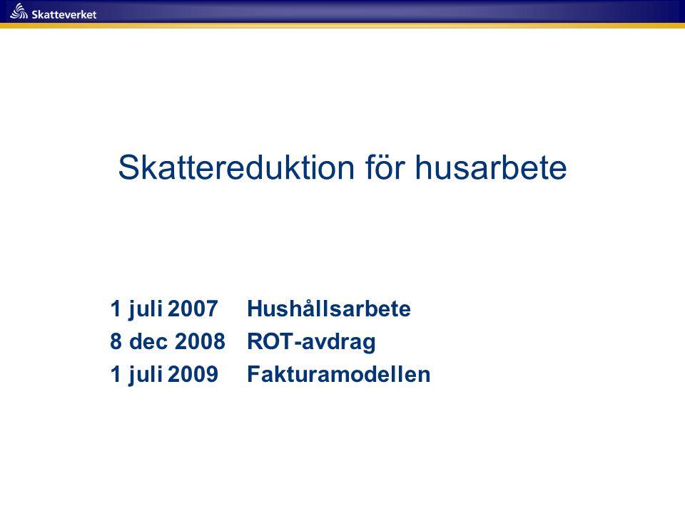 Skattereduktion för husarbete 1 juli 2007 Hushållsarbete 8 dec 2008 ROT-avdrag 1 juli 2009 Fakturamodellen