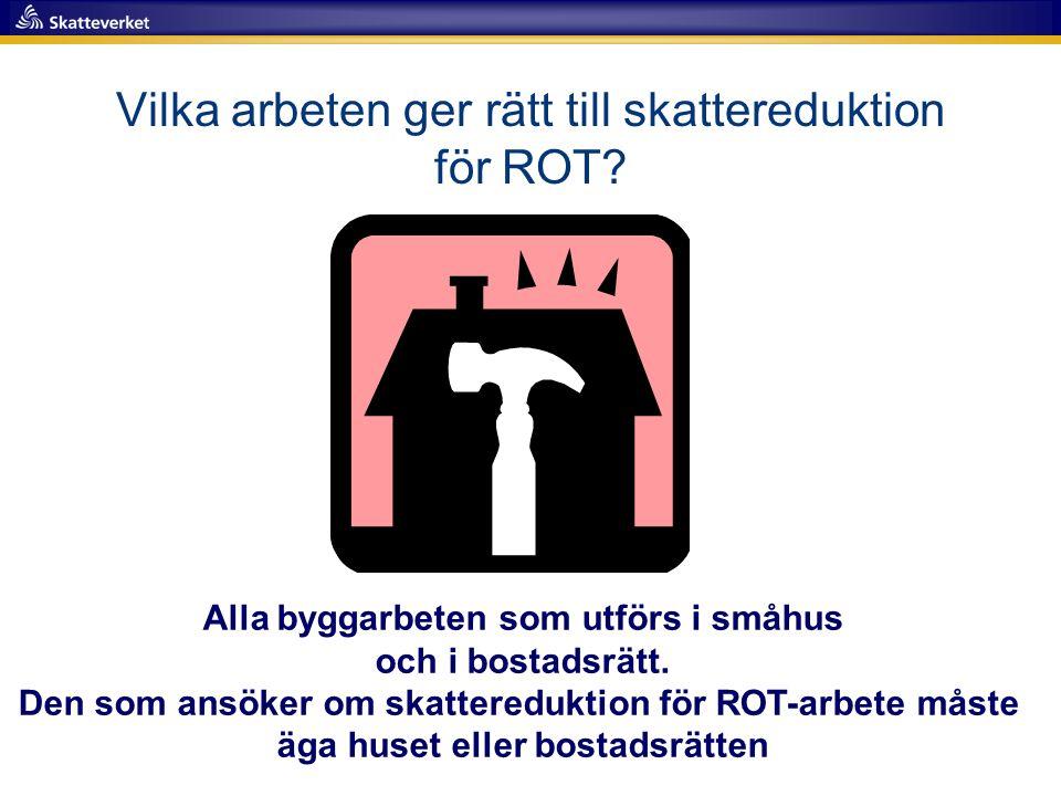 Vilka arbeten ger rätt till skattereduktion för ROT? Alla byggarbeten som utförs i småhus och i bostadsrätt. Den som ansöker om skattereduktion för RO
