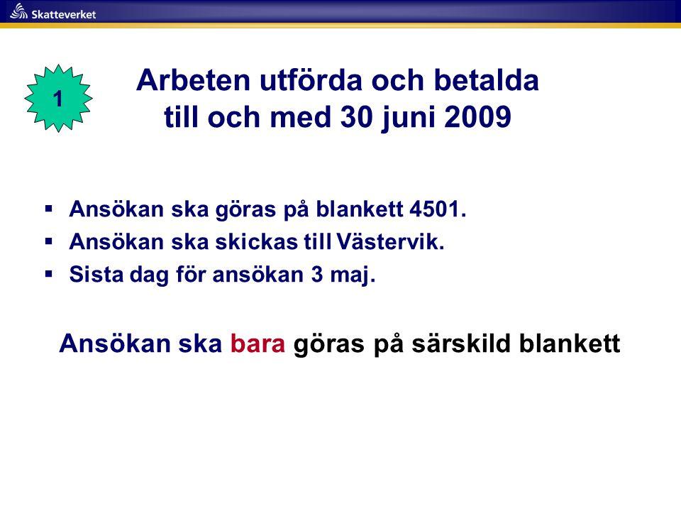 Arbeten utförda och betalda till och med 30 juni 2009  Ansökan ska göras på blankett 4501.  Ansökan ska skickas till Västervik.  Sista dag för ansö