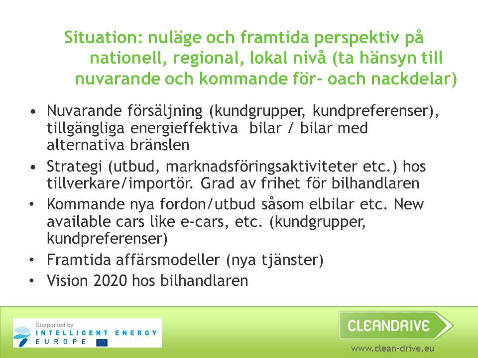www.clean-drive.eu Situation: nuläge och framtida perspektiv på nationell, regional, lokal nivå (ta hänsyn till nuvarande och kommande för- oach nackdelar) •Nuvarande försäljning (kundgrupper, kundpreferenser), tillgängliga energieffektiva bilar / bilar med alternativa bränslen •Strategi (utbud, marknadsföringsaktiviteter etc.) hos tillverkare/importör.