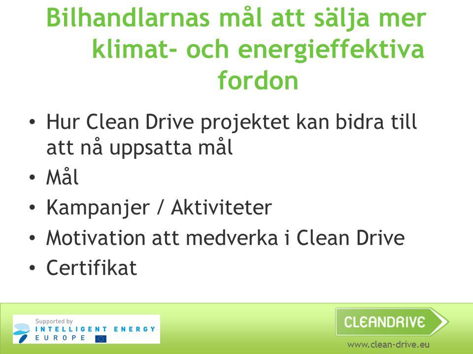 www.clean-drive.eu Bilhandlarnas mål att sälja mer klimat- och energieffektiva fordon • Hur Clean Drive projektet kan bidra till att nå uppsatta mål • Mål • Kampanjer / Aktiviteter • Motivation att medverka i Clean Drive • Certifikat